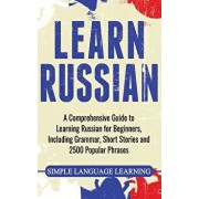 Learn Russian: A Comprehensive Guide to Learning Russian for Beginners, Including Grammar, Short Stories and 2500 Popular Phrases, Hardcover/Simple Language Learning