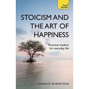 Stoicism and the Art of Happiness: Practical Wisdom for Everyday Life, Paperback/Donald Robertson