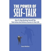 The Power Of Self-Talk: How To Stop Beating Yourself Up, Take Action And Achieve Success In Your Life, Hardcover/Stuart Wallace