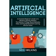Artificial Intelligence: An Essential Beginner's Guide to AI, Machine Learning, Robotics, The Internet of Things, Neural Networks, Deep Learnin, Paperback/Neil Wilkins