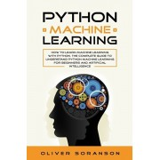 Python Machine Learning: How to learn Machine Learning with Python. The Complete Guide to Understand Python Machine Learning for Beginners and, Paperback/Oliver Soranson
