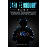Dark Psychology Secrets: The Ultimate Guide to Mind Control and NLP Techniques to Influence People through Persuasion, Deception, Brainwashing,, Paperback/Richard Covert