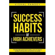 Success Habits of High Achievers: Develop High Performance Habits, Sense of Urgency, Problem Solving Skills, and Achieve Your Goals, Paperback/Vishal Pandey