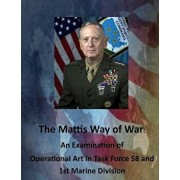 The Mattis Way of War: An Examination of Operational Art in Task Force 58 and 1st Marine Division, Paperback/United States Army Command and General S