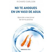 No Te Ahogues En Un Vaso de Agua: Aprende a Reaccionar de Forma Positiva/ Don't Sweat the Small Stuff . . . and It's All Small Stuff, Paperback/Richard Carlson