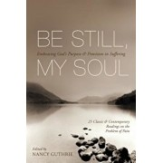 Be Still, My Soul: Embracing God's Purpose & Provision in Suffering: 25 Classic & Contemporary Readings on the Problem of Pain, Paperback/Nancy Guthrie