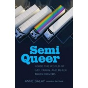 Semi Queer: Inside the World of Gay, Trans, and Black Truck Drivers, Hardcover/Anne Balay