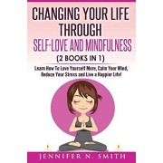 Self Love: Changing Your Life Through Self-Love and Mindfulness (2 Books In 1), Learn How To Love Yourself More, Calm Your Mind,, Paperback/Jennifer N. Smith