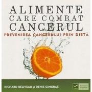Alimente care combat cancerul. Prevenirea cancerului prin dieta/Richard Beliveau, Denis Gingras
