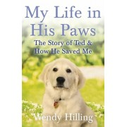 My Life in His Paws. The Story of Ted and How He Saved Me, Paperback/Wendy Hilling
