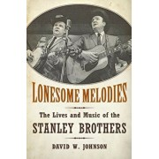 Lonesome Melodies: The Lives and Music of the Stanley Brothers, Paperback/David W. Johnson