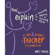 How to Explain Absolutely Anything to Absolutely Anyone: The Art and Science of Teacher Explanation, Paperback/Andy Tharby