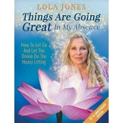 Things Are Going Great In My Absence: How To Let Go And Let The Divine Do The Heavy Lifting 12th Anniversary Edition, Paperback/Lola Jones