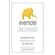 Evernote Unleashed: Remember Anyhing, Accomplish Any Goal, Get More Done