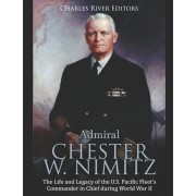 Admiral Chester W. Nimitz: The Life and Legacy of the U.S. Pacific Fleet's Commander in Chief during World War II, Paperback/Charles River Editors
