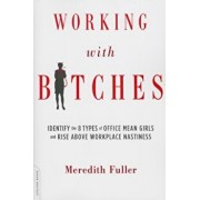 Working with Bitches: Identify the 8 Types of Office Mean Girls and Rise Above Workplace Nastiness, Paperback/Meredith Fuller