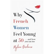 Why French Women Feel Young at 50. ... and how you can too, Paperback/Mylene Desclaux