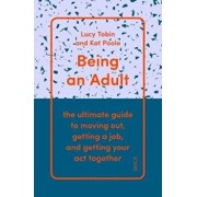 Being an Adult. the ultimate guide to moving out, getting a job, and getting your act together, Paperback/Kat Poole