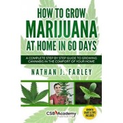 How to Grow Marijuana at Home in 60 Days: A Complete Step by Step Guide to Growing Cannabis in the Comfort of Your Home, Paperback/Nathan J. Farley