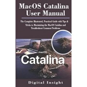 Macos Catalina User Manual: The Complete Illustrated, Practical Guide with Tips & Tricks to Maximizing the MacOS Catalina and Troubleshoot Common, Paperback/Digital Insight