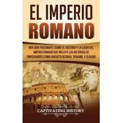 El Imperio Romano: Una Gua Fascinante sobre el Ascenso y la Cada del Imperio Romano que incluye las historias de Emperadores como Augus, Hardcover/Captivating History