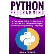 Python Programming: A Complete Guide for Beginners to Master and Become an Expert in Python Programming Language, Paperback
