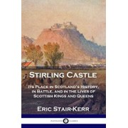 Stirling Castle: Its Place in Scotland's History, in Battle, and in the Lives of Scottish Kings and Queens, Paperback/Eric Stair-Kerr