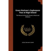Grace Harlowe's Sophomore Year at High School: The Record of the Girl Chums in Work and Athletics
