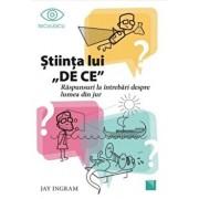 Stiinta lui DE CE. Raspunsuri la intrebari despre lumea din jur/Jay Ingram