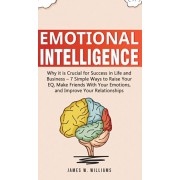 Emotional Intelligence: Why it is Crucial for Success in Life and Business - 7 Simple Ways to Raise Your EQ, Make Friends with Your Emotions,, Hardcover/James W. Williams