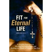 Fit for Eternal Life: A Christian Approach to Working Out, Eating Right, and Building the Virtues of Fitness in Your Soul, Paperback/Kevin Vost PhD