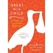 Great with Child: Letters to a Young Mother, Paperback/Beth Ann Fennelly