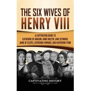 The Six Wives of Henry VIII: A Captivating Guide to Catherine of Aragon, Anne Boleyn, Jane Seymour, Anne of Cleves, Catherine Howard, and Katherine, Hardcover/Captivating History