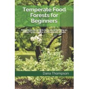 Temperate Food Forests For Beginners: Everything you need to know about growing an Edible Forest Garden in a temperate climate, Paperback/Dana Thompson