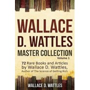 Wallace D. Wattles Master Collection, Volume 1: 72 Rare Books and Articles by Wallace D. Wattles, Author of the Science of Getting Rich, Paperback/Tony Mase