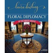 Floral Diplomacy: At the White House, Hardcover/Laura Dowling