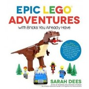 Epic Lego Adventures with Bricks You Already Have: Build Crazy Worlds Where Aliens Live on the Moon, Dinosaurs Walk Among Us, Scientists Battle Mutant, Paperback/Sarah Dees