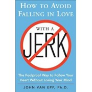 How to Avoid Falling in Love with a Jerk: The Foolproof Way to Follow Your Heart Without Losing Your Mind, Paperback/John Van Epp