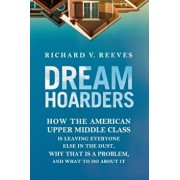 Dream Hoarders: How the American Upper Middle Class Is Leaving Everyone Else in the Dust, Why That Is a Problem, and What to Do about, Hardcover/Richard V. Reeves