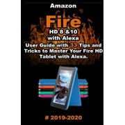 Amazon Fire HD 8 & 10 With Alexa: 2019 - 2020 User Guide with 33 Tips and Tricks to Master Your Fire HD Tablet with Alexa ., Paperback/Alex Absburry