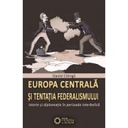Europa centrala si tentatia federalismului. Istorie si diplomatie in perioada interbelica/Daniel Citiriga