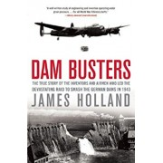 Dam Busters: The True Story of the Inventors and Airmen Who Led the Devastating Raid to Smash the German Dams in 1943, Paperback/James Holland
