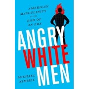 Angry White Men: American Masculinity at the End of an Era, Paperback/Michael S. Kimmel