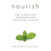 Nourish: How to Heal Your Relationship with Food, Body, and Self, Paperback/Heidi Schauster