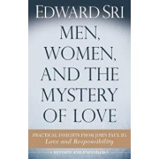 Men, Women, and the Mystery of Love: Practical Insights from John Paul II's Love and Responsibility, Paperback (2nd Ed.)/Edward Sri