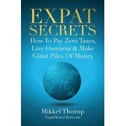 Expat Secrets: How to Pay Zero Taxes, Live Overseas & Make Giant Piles of Money, Paperback/Mikkel Thorup