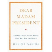 Dear Madam President: An Open Letter to the Women Who Will Run the World, Hardcover/Jennifer Palmieri