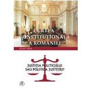 Curtea Constituţională a României. Justiţia politicului sau politica justiţiei?.