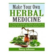 Make Your Own Herbal Medicine: A Practical Guide on Herbs and How to Create Simp, Paperback/Nancy Johnson