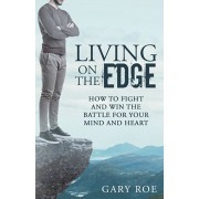 Living on the Edge: How to Fight and Win the Battle for Your Mind and Heart, Paperback/Gary Roe